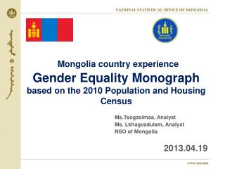 Ms.Tsogzolmaa , Analyst  				Ms.  Lkhagvadulam , Analyst 				NSO of Mongolia 2013.0 4 . 19
