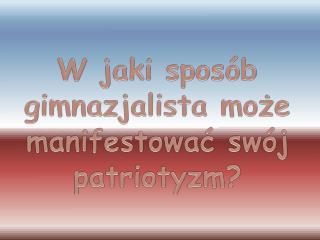 W jaki sposób gimnazjalista może manifestować swój patriotyzm?