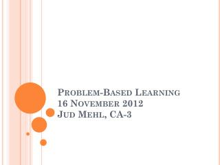 Problem-Based Learning 16 November 2012 Jud  Mehl , CA-3