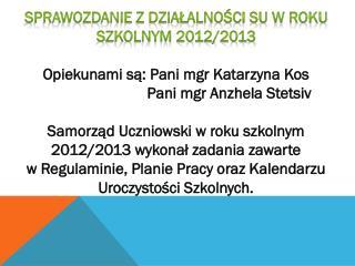 Sprawozdanie z działalności SU w roku szkolnym 2012/2013 Opiekunami są: Pani mgr Katarzyna Kos