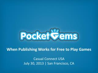When Publishing Works for Free to Play  Games Casual Connect USA July 30, 2013 | San Francisco, CA