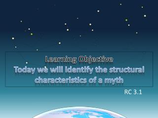 Learning Objective Today we will identify the structural characteristics of a myth