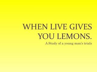 When live gives you lemons.