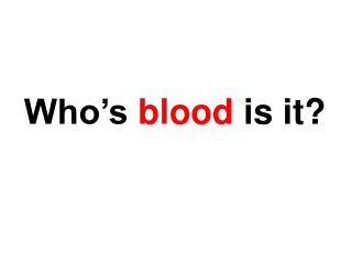 Who�s  blood  is it?