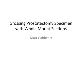 Grossing Prostatectomy Specimen with Whole Mount Sections