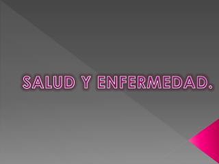 SALUD Y ENFERMEDAD.