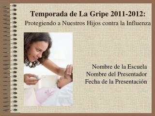 Temporada de La Gripe 2011-2012: Protegiendo a Nuestros Hijos contra la Influenza