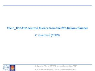 The n_TOF-Ph2 neutron fluence from the PTB fission chamber C. Guerrero (CERN)