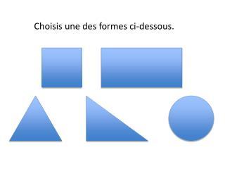 Choisis une des formes ci-dessous.