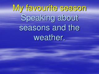 My favourite season Speaking about seasons and the weather.