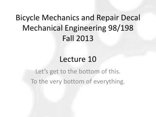 Bicycle  Mechanics and Repair Decal Mechanical Engineering  98/198 Fall 2013  Lecture 10