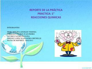 REPORTE  DE LA PRÁCTICA PRACTICA:  1° REACCIONES QUIMICAS INTEGRANTES: