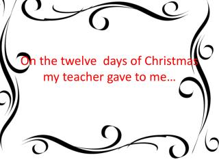 On the twelve  days of Christmas my teacher gave to me…