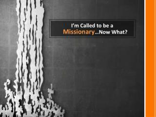 I'm Called to be a  Missionary …Now What?