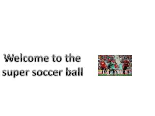 Welcome to the super soccer ball
