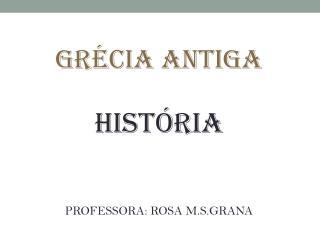 GRÉCIA ANTIGA HISTÓRIA PROFESSORA: ROSA M.S.GRANA