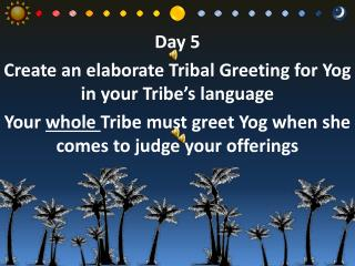 Day  5 Create an elaborate Tribal Greeting for  Yog  in your Tribe's language