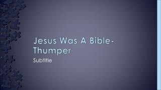 Jesus Was A Bible- Thumper