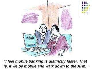 I feel mobile banking is distinctly faster. That is, if we be mobile and walk down to the ATM.