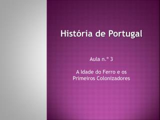 História de Portugal Aula n.º  3 A Idade do Ferro e  os  Primeiros Colonizadores