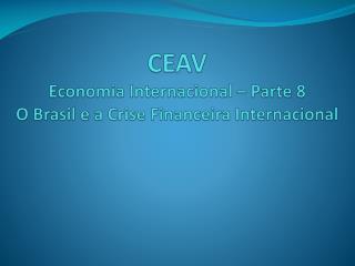 CEAV Economia Internacional – Parte 8 O  Brasil e a Crise Financeira Internacional