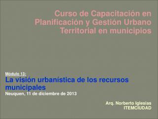 Curso de Capacitación en Planificación y Gestión Urbano Territorial en municipios Módulo 13: