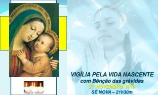 VIGÍLIA PELA VIDA NASCENTE com Bênção das grávidas 27  NOVEMBRO  2010 SÉ NOVA – 21h30m