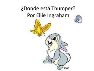 ¿Donde  est á  Thumper? Por Ellie Ingraham