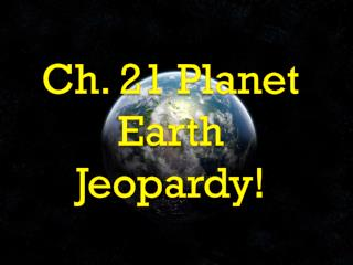Ch. 21 Planet  Earth  Jeopardy !