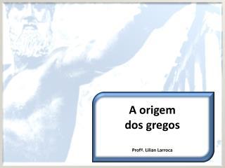 A origem  dos gregos Prof ª . Lilian  Larroca