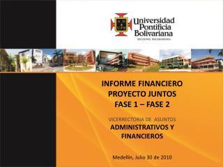 INFORME FINANCIERO  PROYECTO JUNTOS  FASE 1 – FASE 2 VICERRECTORIA DE  ASUNTOS ADMINISTRATIVOS Y