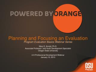 Planning and Focusing an Evaluation Program Evaluation Basics Webinar Series Mary E. Arnold, Ph.D.