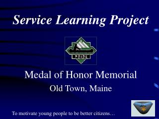 Service Learning Project    Medal of Honor Memorial Old Town, Maine