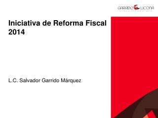 Iniciativa de Reforma Fiscal  2014 L.C. Salvador Garrido Márquez