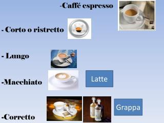 - Caffé espresso -  Corto o  ristretto -  Lungo - Macchiato - Corretto