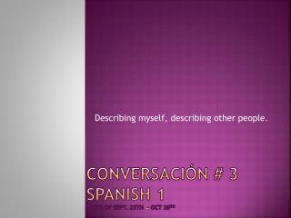 Conversación # 3 Spanish 1 week of  sept . 23th  – Oct 20 th