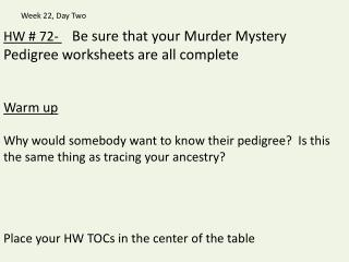 HW # 72-   Be sure that your Murder Mystery Pedigree worksheets are all complete Warm up