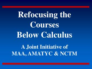 Refocusing the Courses Below Calculus   A Joint Initiative of MAA, AMATYC  NCTM