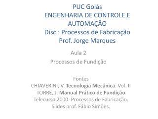 PUC Goiás ENGENHARIA DE CONTROLE E AUTOMAÇÃO Disc.: Processos de Fabricação Prof. Jorge Marques