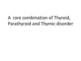 A  rare combination of Thyroid, Parathyroid and  Thymic  disorder
