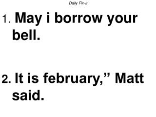 Daily Fix-It 1. May i borrow your bell.   2. It is february,  Matt said.