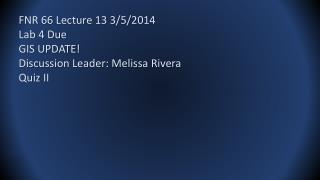 FNR 66 Lecture 13 3/5/2014 Lab 4 Due GIS UPDATE! Discussion Leader: Melissa Rivera Quiz II