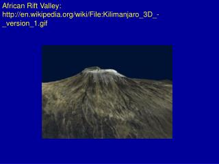 African Rift  Valley: http://en.wikipedia.org/wiki/File:Kilimanjaro_3D_-_version_1.gif