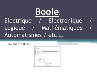 Boole : Electrique / Electronique / Logique / Mathématiques / Automatismes /  etc  …