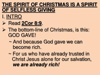 THE SPIRIT OF CHRISTMAS IS A SPIRIT OF SELFLESS GIVING I.  INTRO Read  2Cor 8:9 .