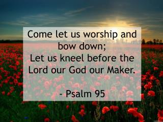 Come let us worship and bow down; Let us kneel before the Lord our God our Maker. - Psalm 95