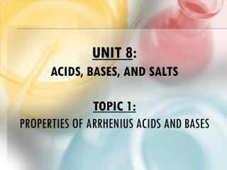 Unit 8 :  Acids, Bases, and Salts Topic 1: Properties of Arrhenius Acids and bases