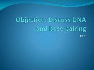 Objective: Discuss DNA and base pairing