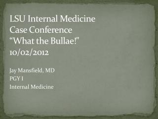 "LSU Internal Medicine  Case Conference ""What the  Bullae !"" 10/02/2012"