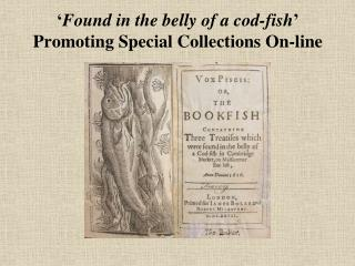Found in the belly of a cod-fish  Promoting Special Collections On-line
